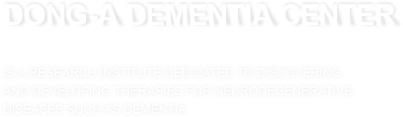 Dong-A Dementia Center is a research institute dedicated to discovering and developing therapies for neurodegenerative diseases such as dementia